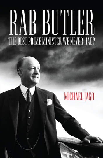 Rab Butler - The Best Prime Minister We Never Had? ebook by Michael Jago