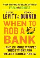 When To Rob A Bank - ...And 131 More Warped Suggestions and Well-Intentioned Rants ebook by Steven D. Levitt, Stephen J. Dubner