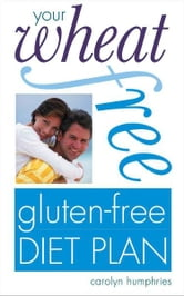 Your Wheat-free, Gluten-free Diet Plan ebook by Carolyn Humphries