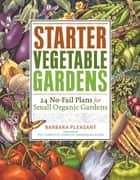 Starter Vegetable Gardens - 24 No-Fail Plans for Small Organic Gardens ebook by Barbara Pleasant