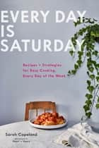 Every Day is Saturday - Recipes + Strategies for Easy Cooking, Every Day of the Week ebook by Sarah Copeland, Gentl & Hyers