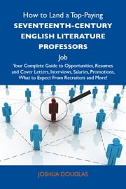 How to Land a Top-Paying Seventeenth-Century English literature professors Job: Your Complete Guide to Opportunities, Resumes and Cover Letters, Interviews, Salaries, Promotions, What to Expect From Recruiters and More ebook by Douglas Joshua