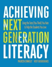 Achieving Next Generation Literacy - Using the Tests (You Think) You Hate to Help the Students You Love ebook by Maureen Connolly,Vicky Giouroukakis