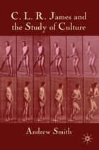 C.L.R. James and the Study of Culture ebook by A. Smith
