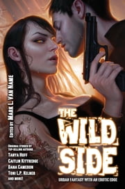 The Wild Side - Urban Fantasy with an Erotic Edge ebook by Tanya Huff,Caitlin Kittredge,Dana Cameron,Mark L. Van Name,Toni L.P. Kelner