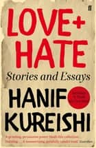 Love + Hate - Stories and Essays ebook by Hanif Kureishi