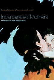 Incarcerated Mothers - Oppression and Resistance ebook by Gordana Eljdupovic,Rebecca Jaremko Bromwich