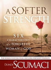 A Softer Strength - The Six Characteristics of a Powerful Woman of God ebook by Dondi Scumaci