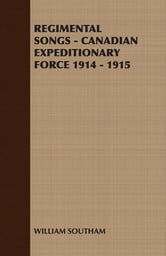 Regimental Songs - Canadian Expeditionary Force 1914 - 1915 ebook by William Southam