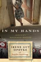In My Hands: Memories of a Holocaust Rescuer ebook by Irene Gut Opdyke,Jennifer Armstrong