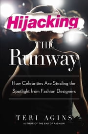Hijacking the Runway - How Celebrities Are Stealing the Spotlight from Fashion Designers ebook by Teri Agins