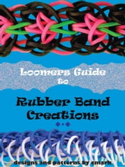 Loomers Guide to Rubber Band Creations ebook by C Mark