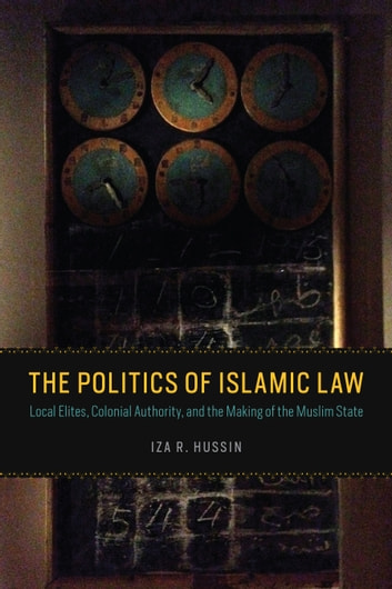 The Politics of Islamic Law - Local Elites, Colonial Authority, and the Making of the Muslim State ebook by Iza R. Hussin