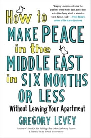 How to Make Peace in the Middle East in Six Months or Less - Without Leaving Your Apartment ebook by Gregory Levey