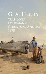 Yule Logs: Longmans' Christmas Annual 1898 ebook by G. A.  Henty