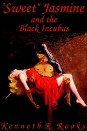 """Sweet Jasmine and the Black Incubus ebook by Kenneth R. Rooks"