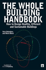 "The Whole Building Handbook - ""How to Design Healthy, Efficient and Sustainable Buildings"" ebook by Maria Block,Varis Bokalders"
