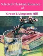 Selected Christian Romance of Grace Livingston Hill ebook by Grace Livingston Hill