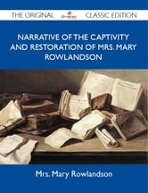 Narrative of the Captivity and Restoration Of Mrs. Mary Rowlandson - The Original Classic Edition ebook by Rowlandson Mrs