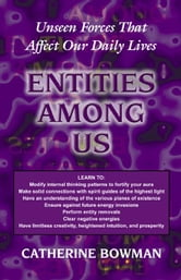 Entities Among Us: Unseen Forces That Affect Our Daily Lives ebook by Bowman, Catherine