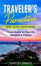 Traveler's Paradise - Central, Eastern & Western Thailand - Travel Guide for Hua Hin, Bangkok & Pattaya ebook by Traveler's Paradise