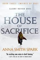 The House of Sacrifice ebook by Anna Smith Spark