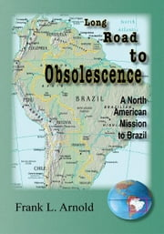 Long Road to Obsolescence - A North American Mission to Brazil ebook by Frank Arnold
