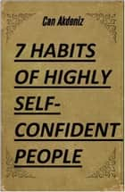 7 Habits of Highly Self-Confident People: A Revolutionary Book for Self-Improvement (Best Business Books 28) ebook by Can Akdeniz