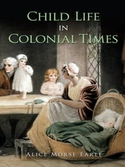 Child Life in Colonial Times ebook by Alice Morse Earle
