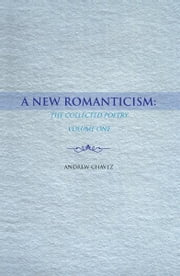 A New Romanticism: - The Collected Poetry Volume One ebook by Andrew Chavez
