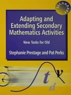 Adapting and Extending Secondary Mathematics Activities ebook by Stephanie Prestage,Pat Perks