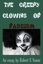 The Creepy Clowns of Fascism ebook by Robert E Vonne