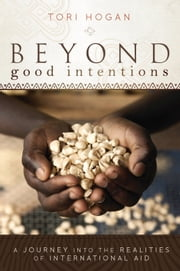 Beyond Good Intentions - A Journey into the Realities of International Aid ebook by Tori Hogan