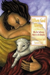 When God Weeps - Why Our Sufferings Matter to the Almighty ebook by Joni Eareckson Tada