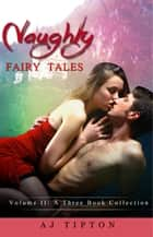 Naughty Fairy Tales Volume II: A Three Book Collection - Naughty Fairy Tales ebook by AJ Tipton