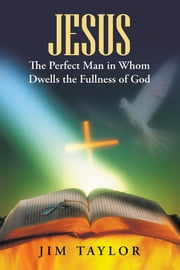 Jesus The Perfect Man in Whom Dwells the Fullness of God ebook by Jim Taylor