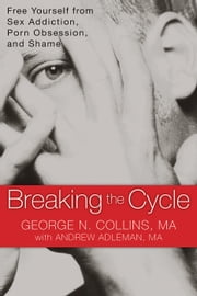 Breaking the Cycle - Free Yourself from Sex Addiction, Porn Obsession, and Shame ebook by Andrew Adleman, MA,George Collins, MA