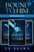 Bound to Him Box Set: Episodes 13-15 ebook by Em Brown