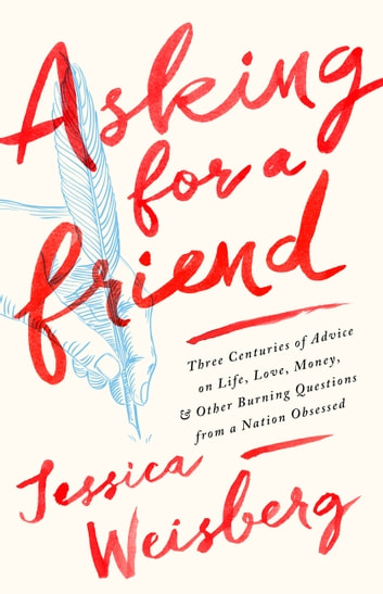 Asking for a Friend - Three Centuries of Advice on Life, Love, Money, and Other Burning Questions from a Nation Obsessed ebook by Jessica Weisberg