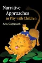 Narrative Approaches in Play with Children ebook by Ann Cattanach, Alison Webster