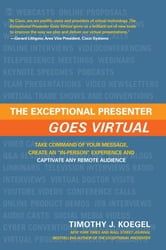 "The Exceptional Presenter Goes Virtual: Take Command Of Your Message, Create An ""In-Person"" Experience And Captivate Any Remote Audience ebook by Tim Koegel"