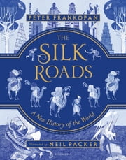 The Silk Roads - A New History of the World – Illustrated Edition ebook by Peter Frankopan, Neil Packer