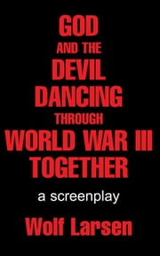 GOD AND THE DEVIL DANCING THROUGH WORLD WAR III TOGETHER ebook by Wolf Larsen