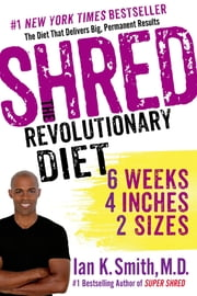 Shred: The Revolutionary Diet - 6 Weeks 4 Inches 2 Sizes ebook by Ian K. Smith, M.D.