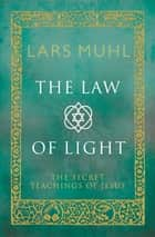 The Law of Light - The Secret Teachings of Jesus ebook by Lars  Muhl