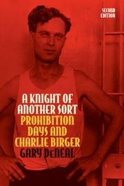 A Knight of Another Sort - Prohibition Days and Charlie Birger, Second Edition ebook by Gary DeNeal,Jim Ballowe