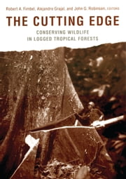 The Cutting Edge - Conserving Wildlife in Logged Tropical Forests ebook by Robert A. Fimbel,John Robinson,Alejandro Grajal