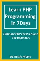 Learn PHP Programming in 7Days: Ultimate PHP Crash Course For Beginners ebook by Austin Myers