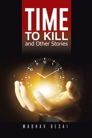 Time to Kill and Other Stories ebook by Madhav Desai