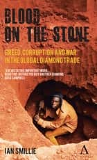 Blood on the Stone - Greed, Corruption and War in the Global Diamond Trade eBook by Ian Smillie